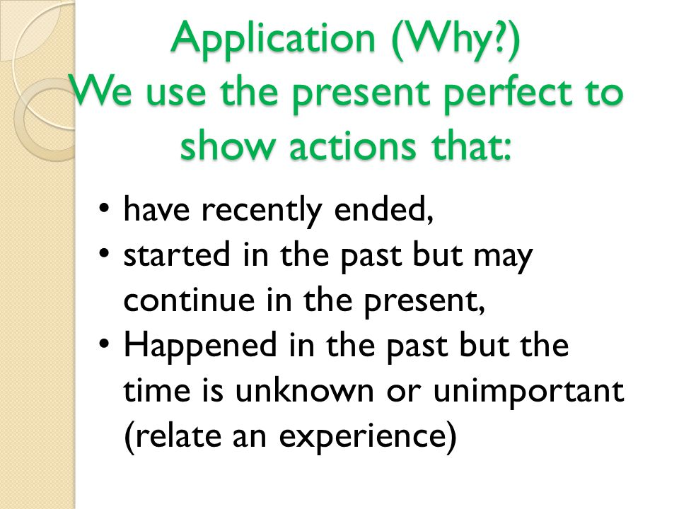 Application (Why ) We use the present perfect to show actions that: