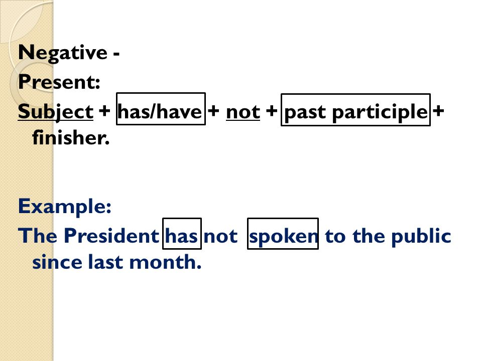 Negative - Present: Subject + has/have + not + past participle + finisher.