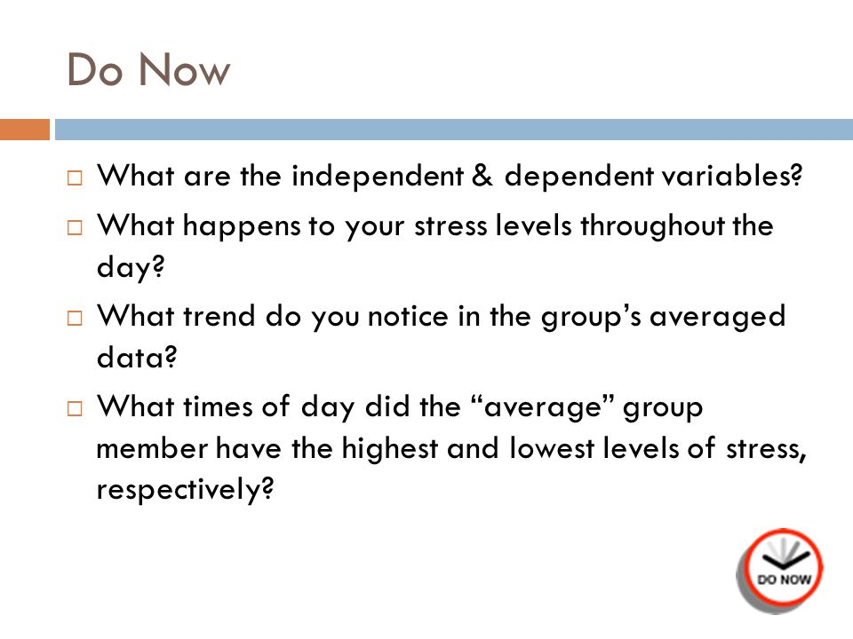 Do Now What are the independent & dependent variables