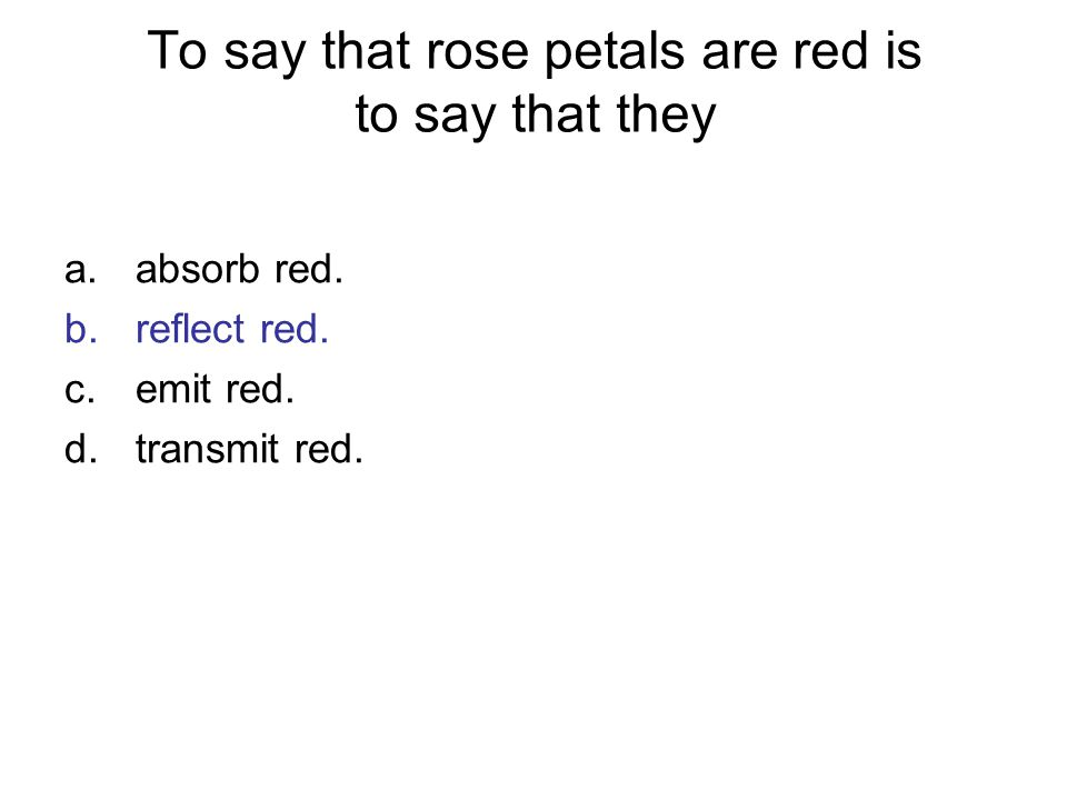 To say that rose petals are red is to say that they