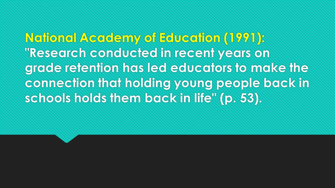National Academy of Education (1991): Research conducted in recent years on grade retention has led educators to make the connection that holding young people back in schools holds them back in life (p.