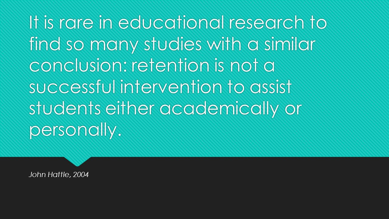 It is rare in educational research to find so many studies with a similar conclusion: retention is not a successful intervention to assist students either academically or personally.