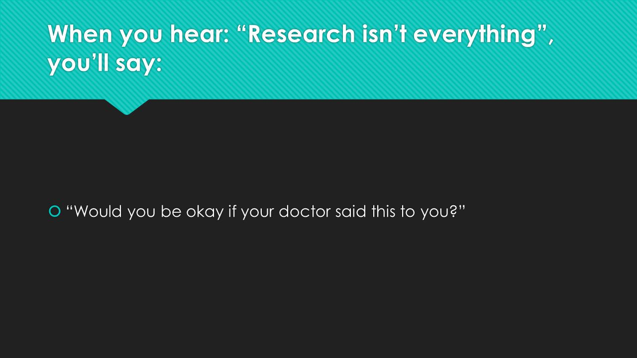 When you hear: Research isn't everything , you'll say: