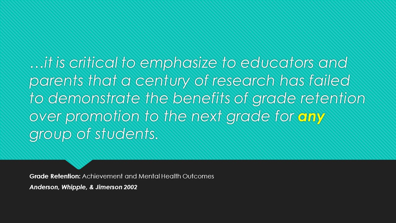 …it is critical to emphasize to educators and parents that a century of research has failed to demonstrate the benefits of grade retention over promotion to the next grade for any group of students.