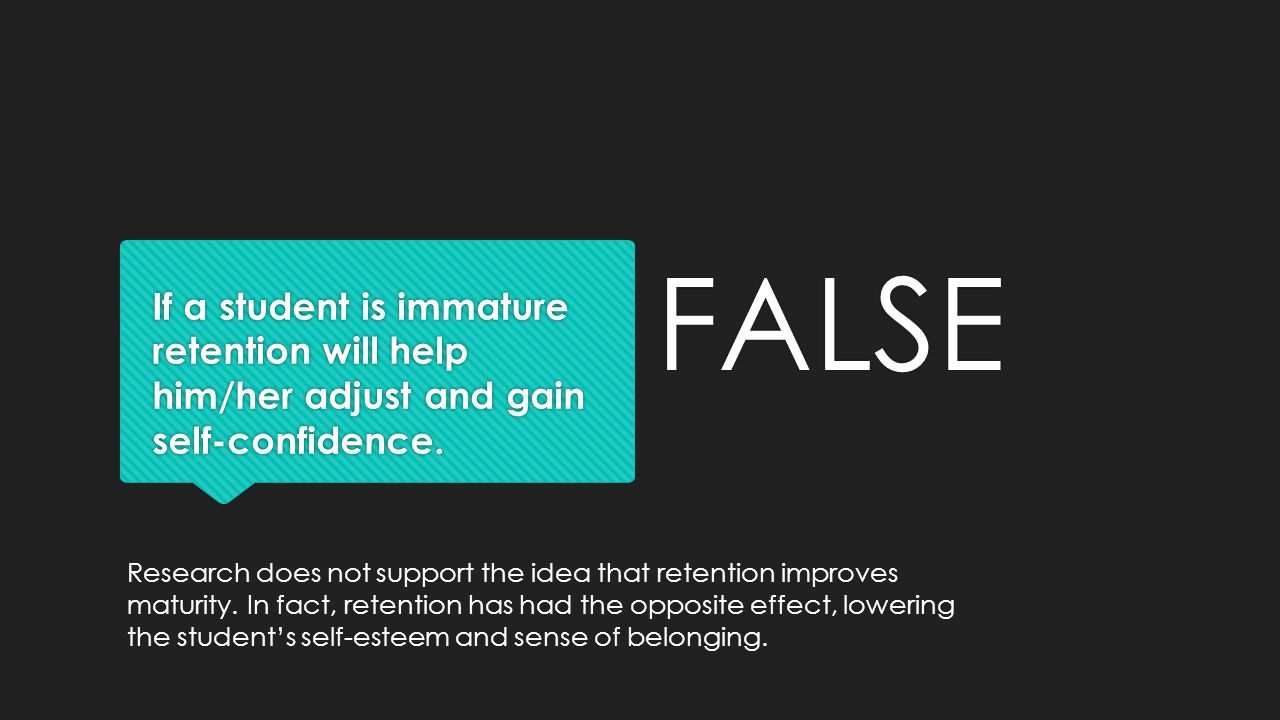 FALSE If a student is immature retention will help him/her adjust and gain self-confidence.