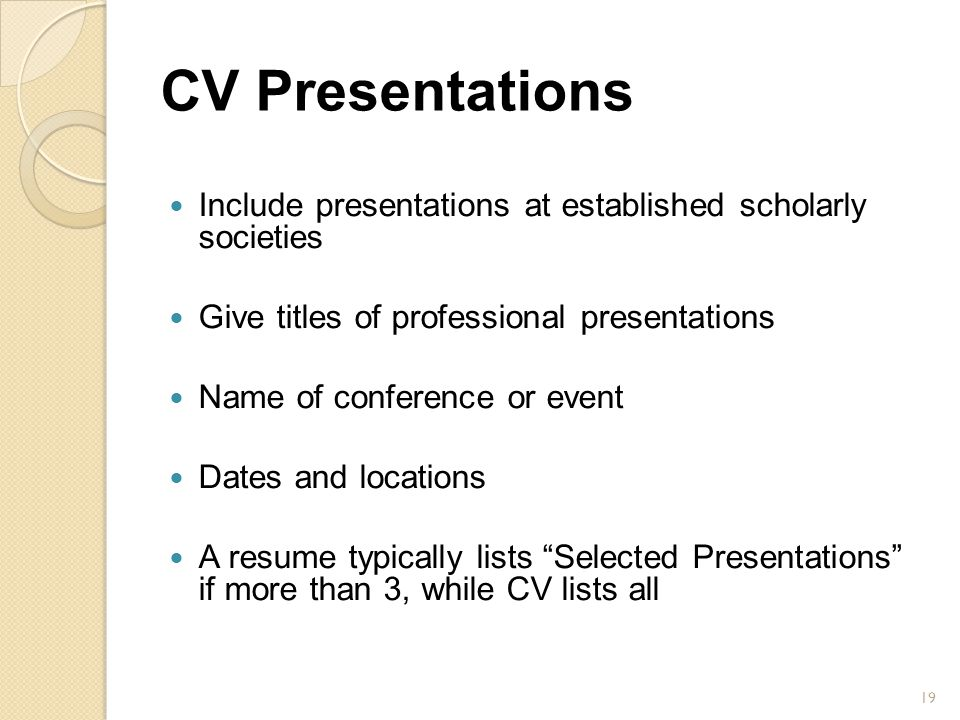 CV Presentations Include presentations at established scholarly societies. Give titles of professional presentations.