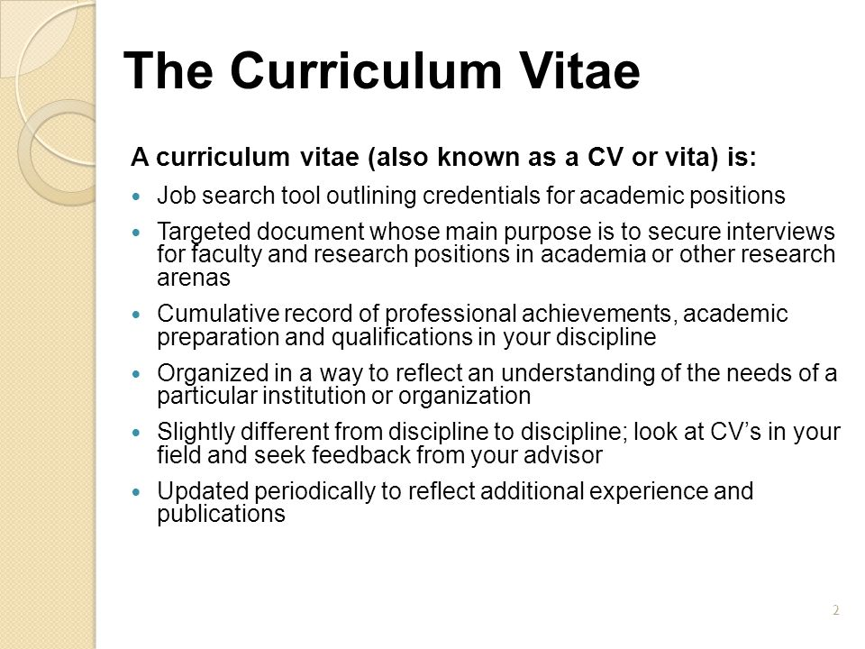 The Curriculum Vitae A curriculum vitae (also known as a CV or vita) is: Job search tool outlining credentials for academic positions.