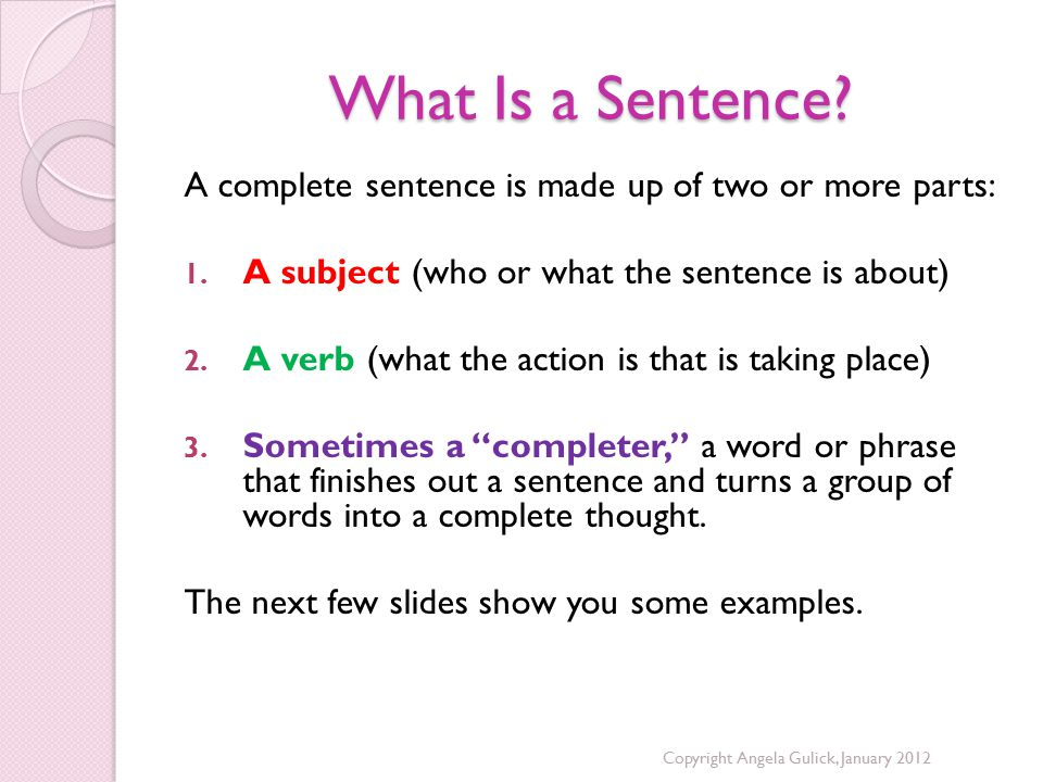 What Is a Sentence A complete sentence is made up of two or more parts: A subject (who or what the sentence is about)