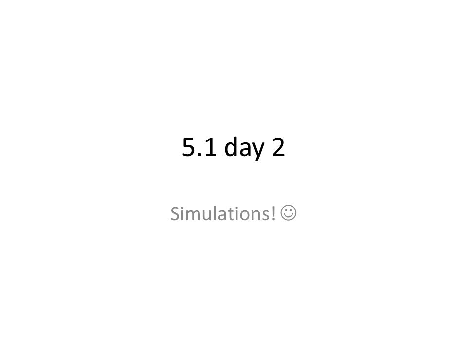 5.1 day 2 Simulations! 