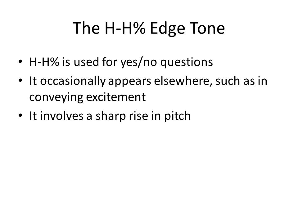 The H-H% Edge Tone H-H% is used for yes/no questions