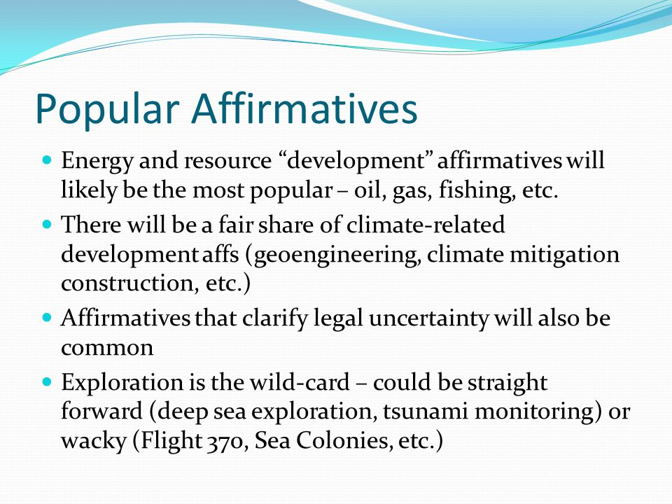 Popular Affirmatives Energy and resource development affirmatives will likely be the most popular – oil, gas, fishing, etc.
