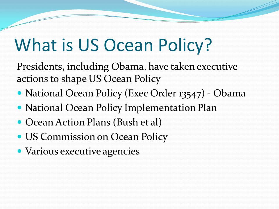 What is US Ocean Policy Presidents, including Obama, have taken executive actions to shape US Ocean Policy.