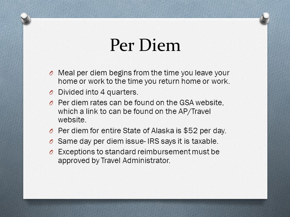 Per Diem Meal per diem begins from the time you leave your home or work to the time you return home or work.