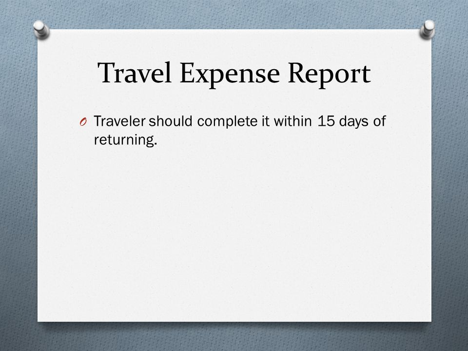 Travel Expense Report Traveler should complete it within 15 days of returning.