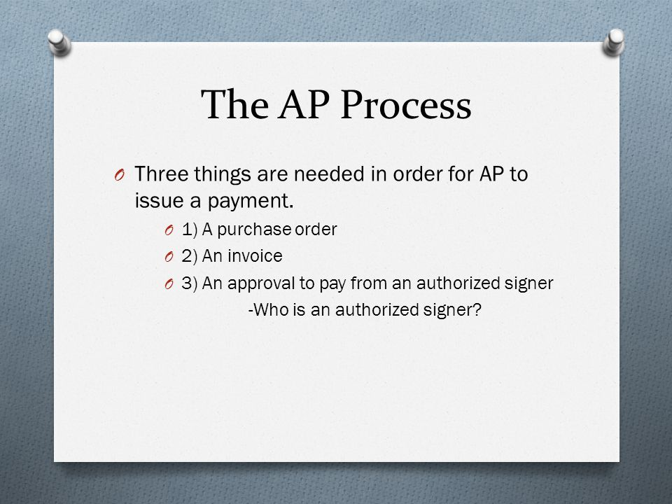 The AP Process Three things are needed in order for AP to issue a payment. 1) A purchase order. 2) An invoice.
