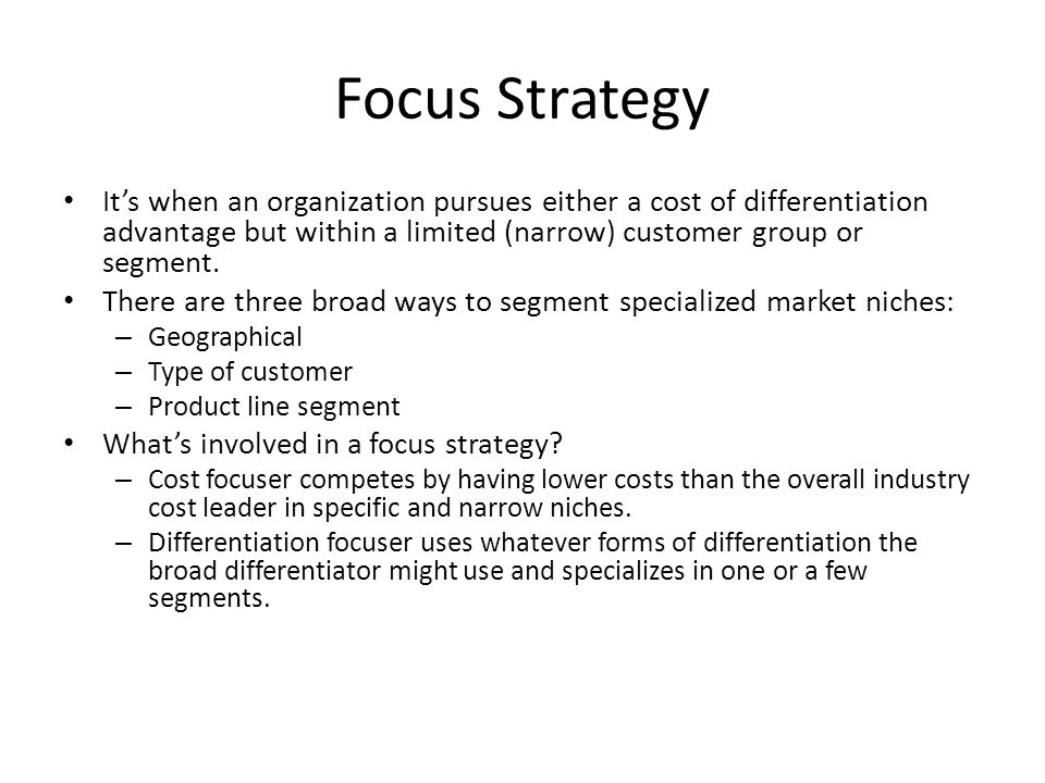 Focus Strategy It's when an organization pursues either a cost of differentiation advantage but within a limited (narrow) customer group or segment.
