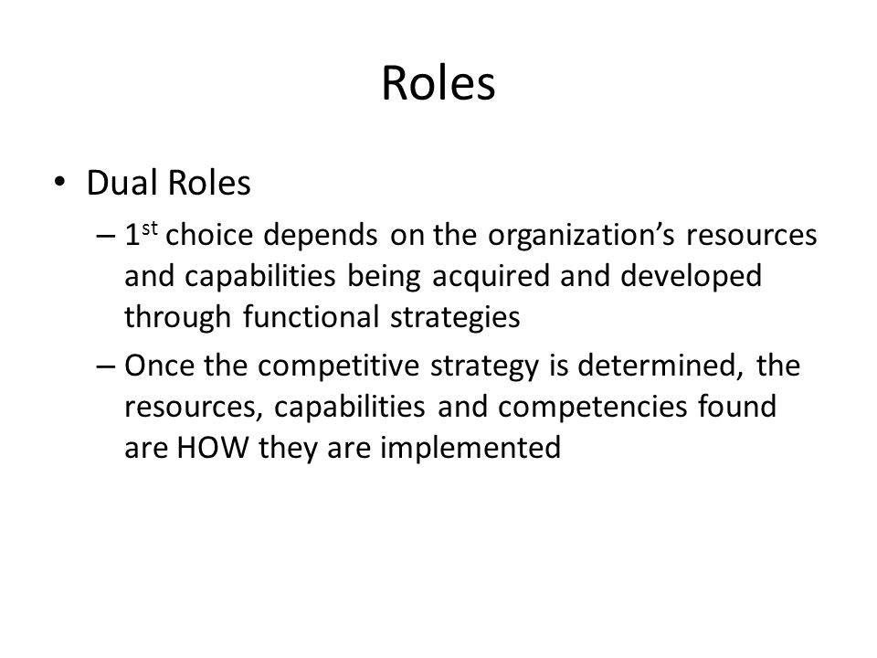 Roles Dual Roles. 1st choice depends on the organization's resources and capabilities being acquired and developed through functional strategies.