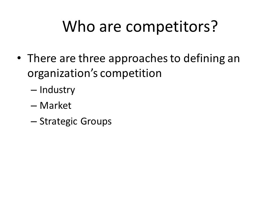 Who are competitors There are three approaches to defining an organization's competition. Industry.