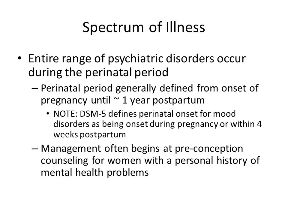 Spectrum of Illness Entire range of psychiatric disorders occur during the perinatal period.