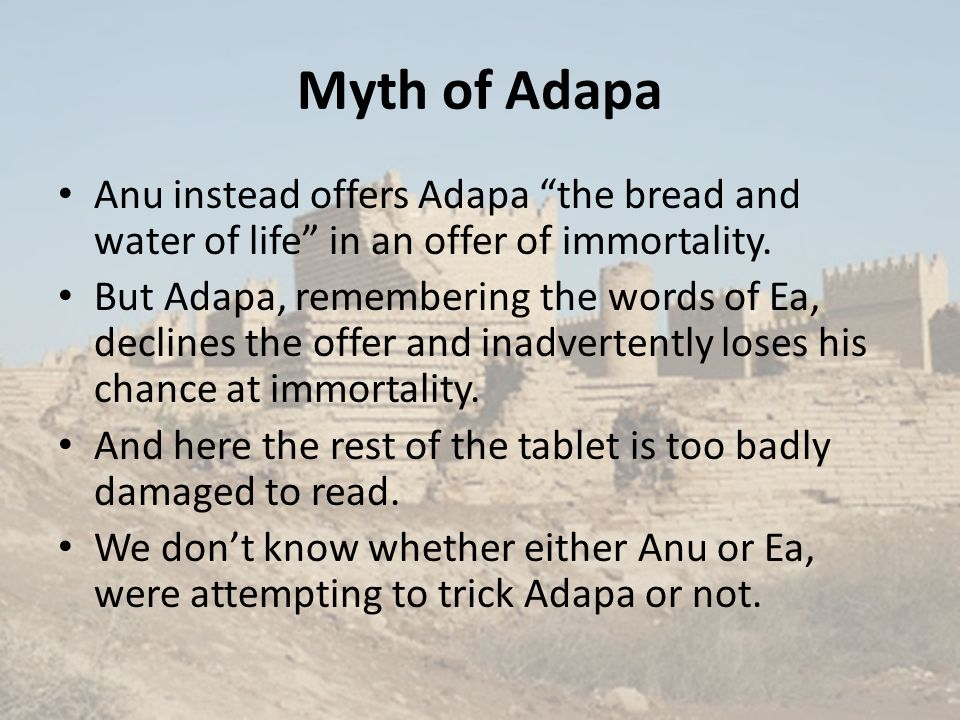 Myth of Adapa Anu instead offers Adapa the bread and water of life in an offer of immortality.