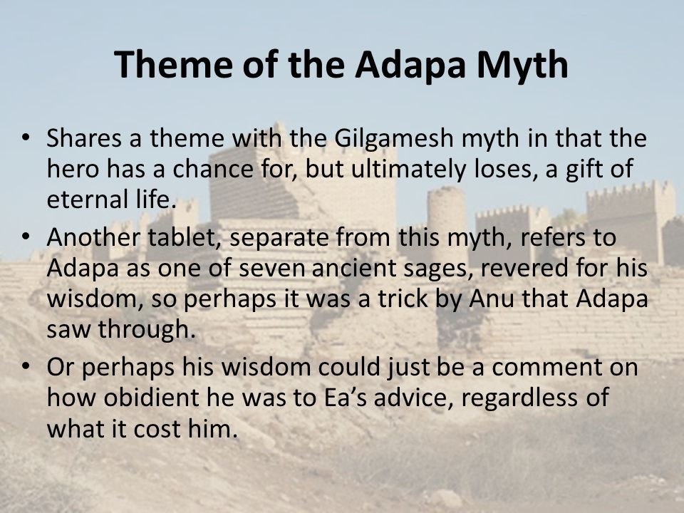 Theme of the Adapa Myth Shares a theme with the Gilgamesh myth in that the hero has a chance for, but ultimately loses, a gift of eternal life.