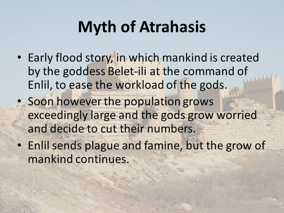 Myth of Atrahasis Early flood story, in which mankind is created by the goddess Belet-ili at the command of Enlil, to ease the workload of the gods.
