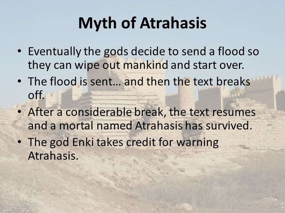 Myth of Atrahasis Eventually the gods decide to send a flood so they can wipe out mankind and start over.