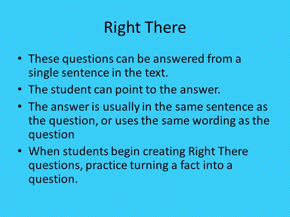 Right There These questions can be answered from a single sentence in the text. The student can point to the answer.