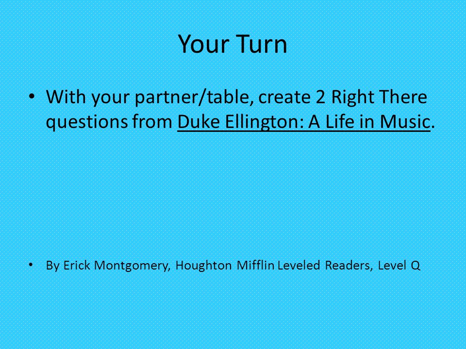 Your Turn With your partner/table, create 2 Right There questions from Duke Ellington: A Life in Music.