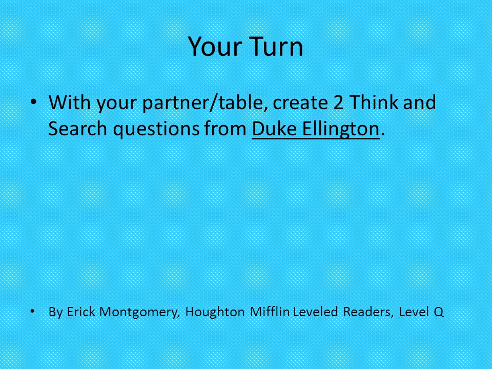 Your Turn With your partner/table, create 2 Think and Search questions from Duke Ellington.