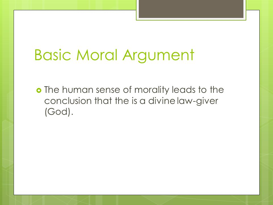Basic Moral Argument The human sense of morality leads to the conclusion that the is a divine law-giver (God).