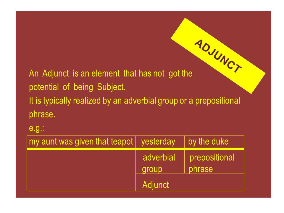 An Adjunct is an element that has not got the potential of being Subject. It is typically realized by an adverbial group or a prepositional phrase. e.g.: my aunt was given that teapot yesterday by the duke adverbial prepositional group phrase Adjunct
