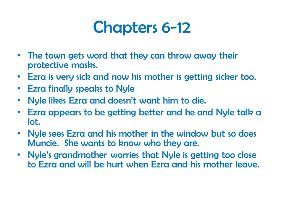 Chapters 6-12 The town gets word that they can throw away their protective masks. Ezra is very sick and now his mother is getting sicker too.