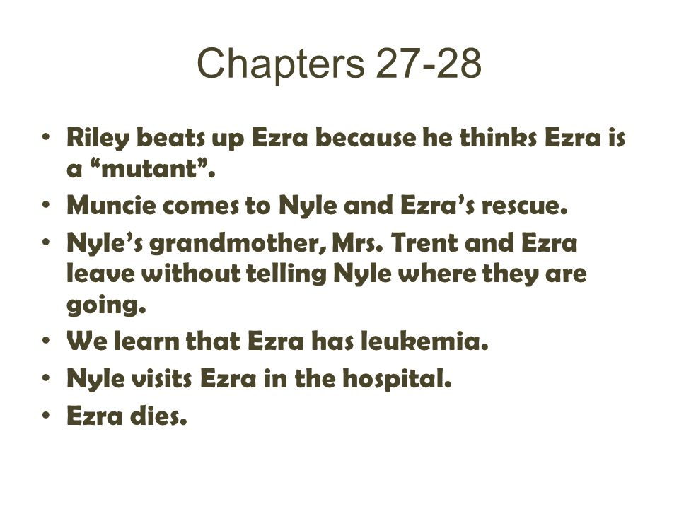 Chapters 27-28 Riley beats up Ezra because he thinks Ezra is a mutant . Muncie comes to Nyle and Ezra's rescue.