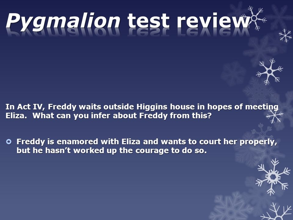 Pygmalion test review In Act IV, Freddy waits outside Higgins house in hopes of meeting Eliza. What can you infer about Freddy from this