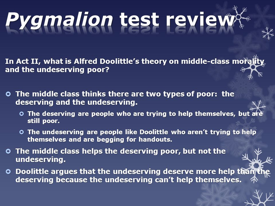 Pygmalion test review In Act II, what is Alfred Doolittle's theory on middle-class morality and the undeserving poor
