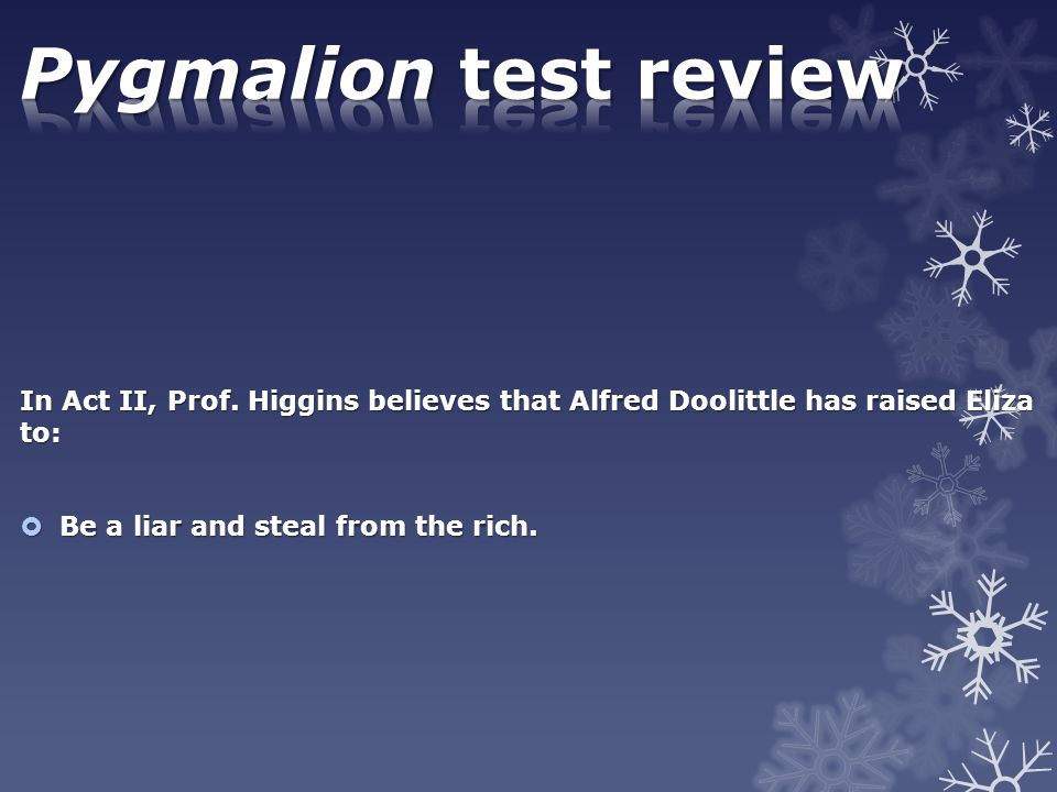 Pygmalion test review In Act II, Prof. Higgins believes that Alfred Doolittle has raised Eliza to: