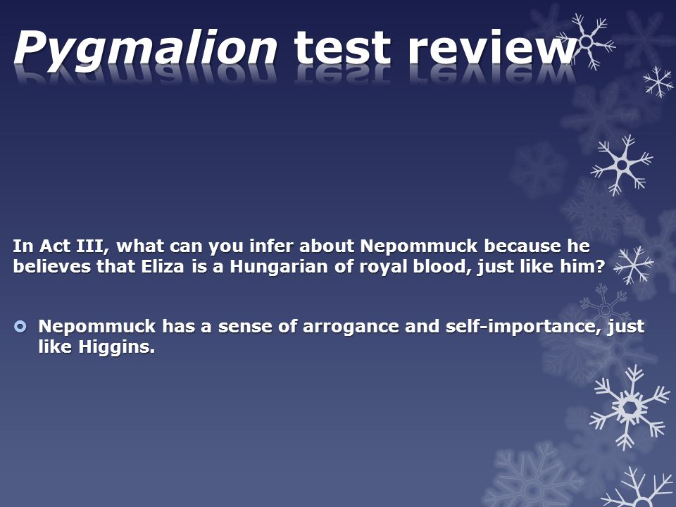 Pygmalion test review In Act III, what can you infer about Nepommuck because he believes that Eliza is a Hungarian of royal blood, just like him