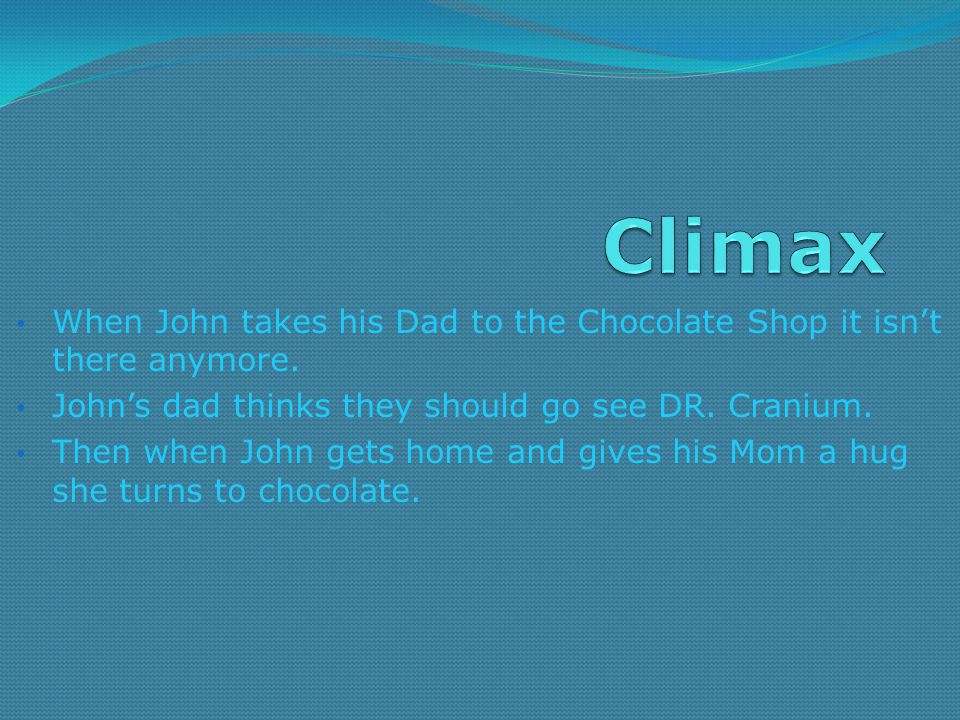 Climax When John takes his Dad to the Chocolate Shop it isn't there anymore. John's dad thinks they should go see DR. Cranium.