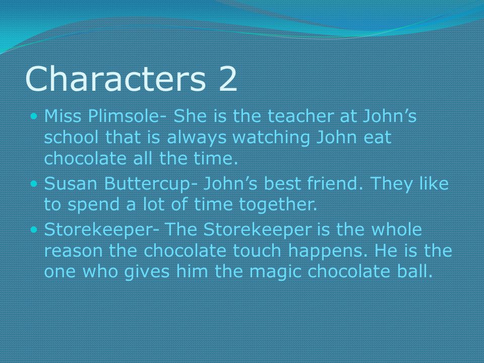 Characters 2 Miss Plimsole- She is the teacher at John's school that is always watching John eat chocolate all the time.