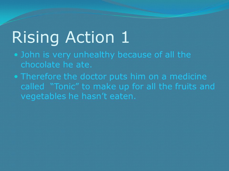 Rising Action 1 John is very unhealthy because of all the chocolate he ate.