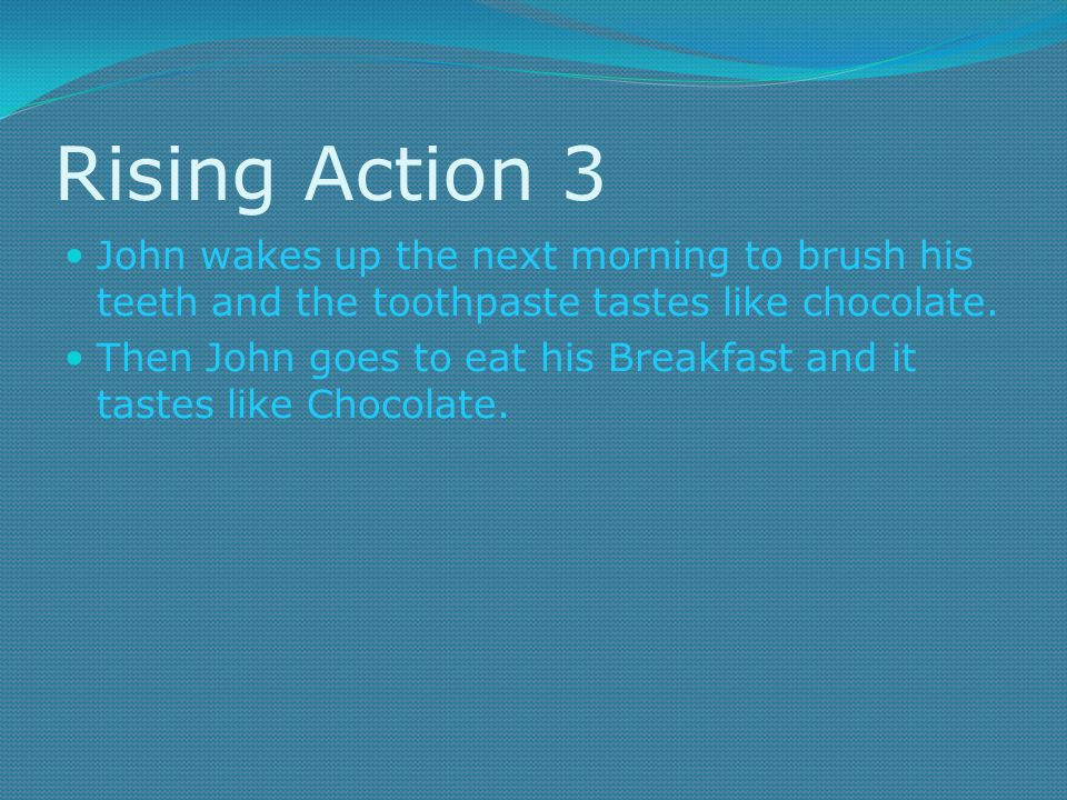 Rising Action 3 John wakes up the next morning to brush his teeth and the toothpaste tastes like chocolate.
