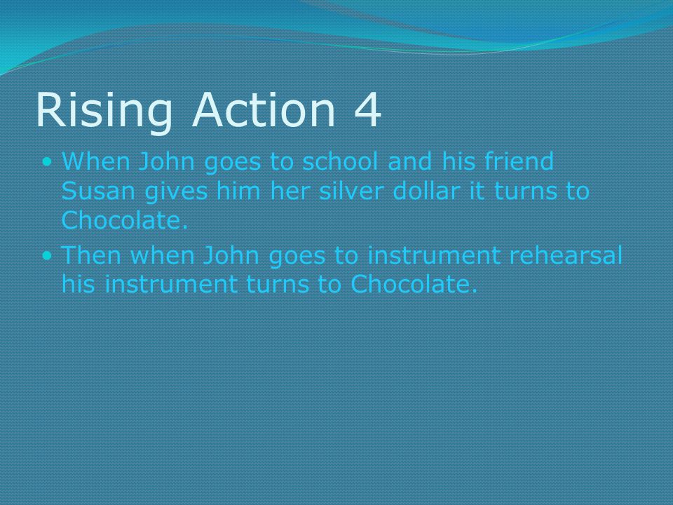 Rising Action 4 When John goes to school and his friend Susan gives him her silver dollar it turns to Chocolate.