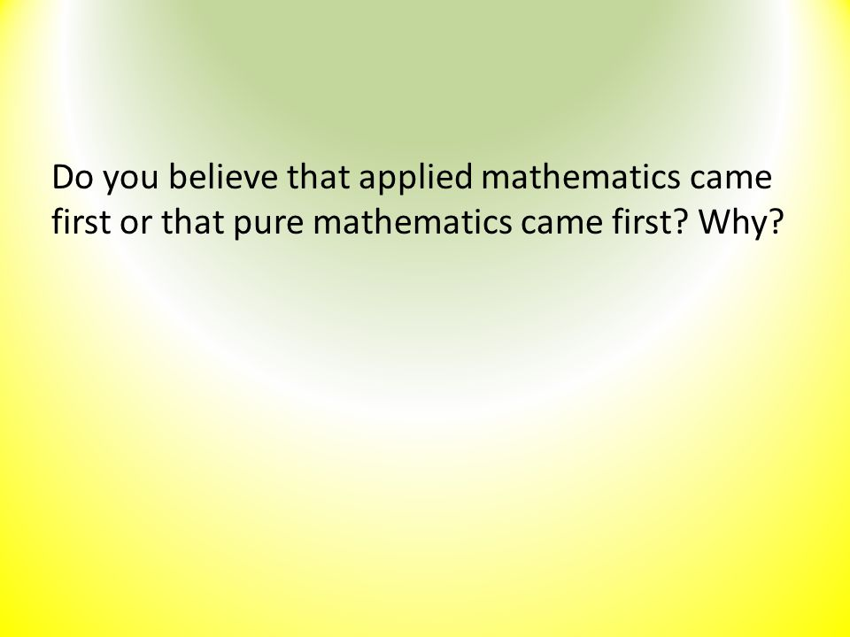 Do you believe that applied mathematics came first or that pure mathematics came first Why