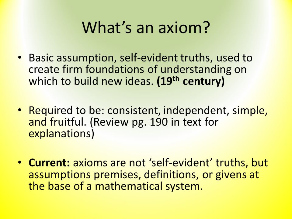 What's an axiom Basic assumption, self-evident truths, used to create firm foundations of understanding on which to build new ideas. (19th century)