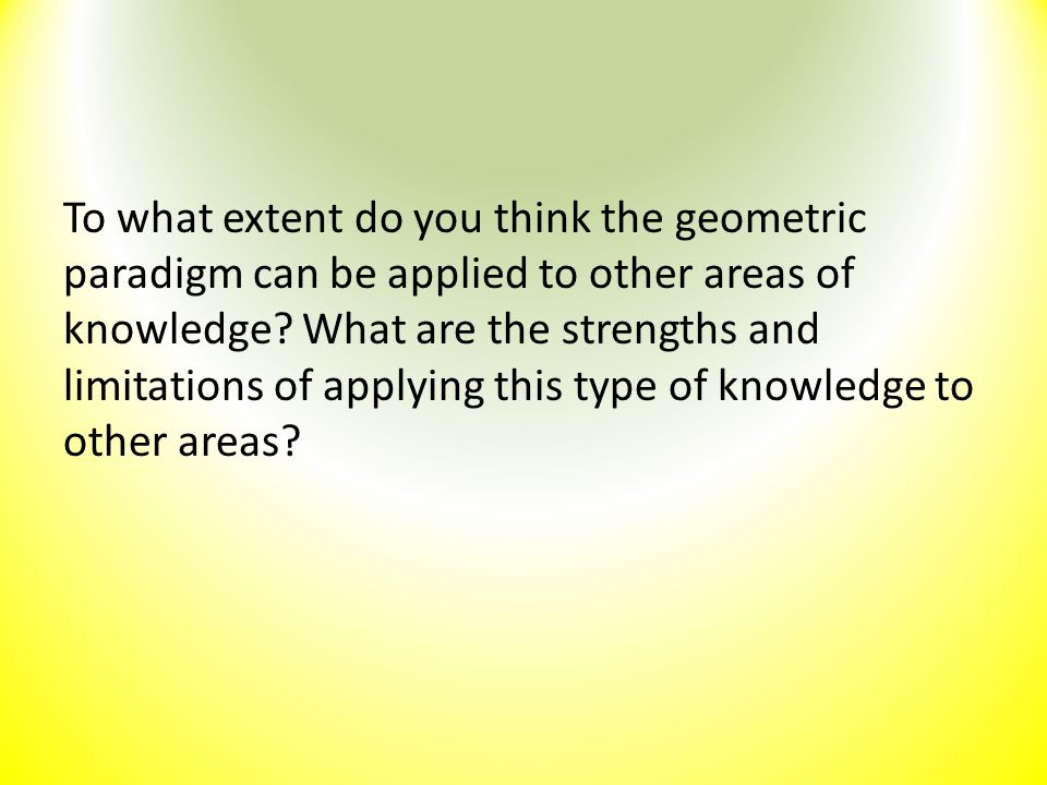To what extent do you think the geometric paradigm can be applied to other areas of knowledge.