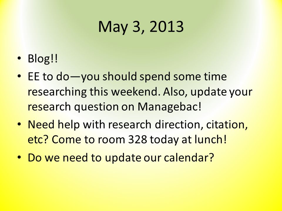 May 3, 2013 Blog!! EE to do—you should spend some time researching this weekend. Also, update your research question on Managebac!