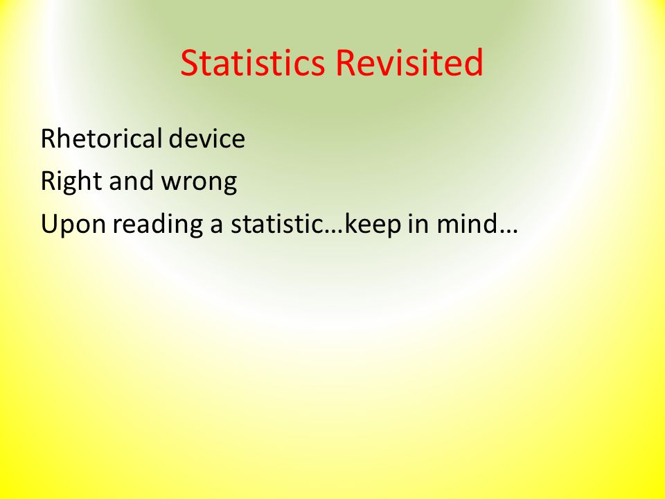 Statistics Revisited Rhetorical device Right and wrong Upon reading a statistic…keep in mind…