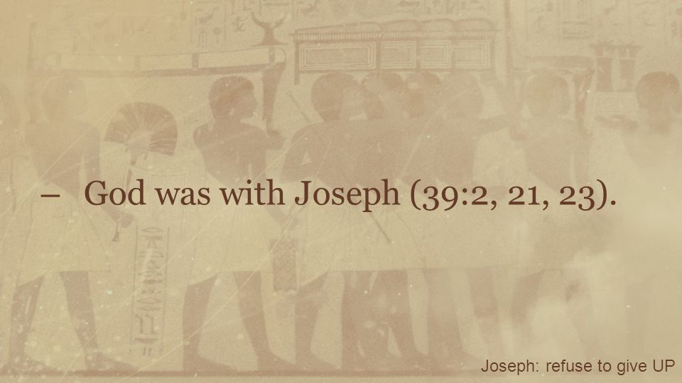 God was with Joseph (39:2, 21, 23). Joseph: refuse to give UP