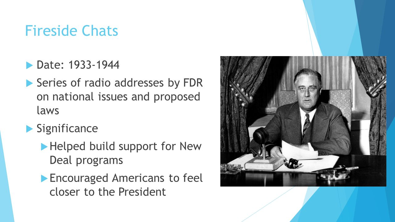 Fireside Chats Date: 1933-1944. Series of radio addresses by FDR on national issues and proposed laws.